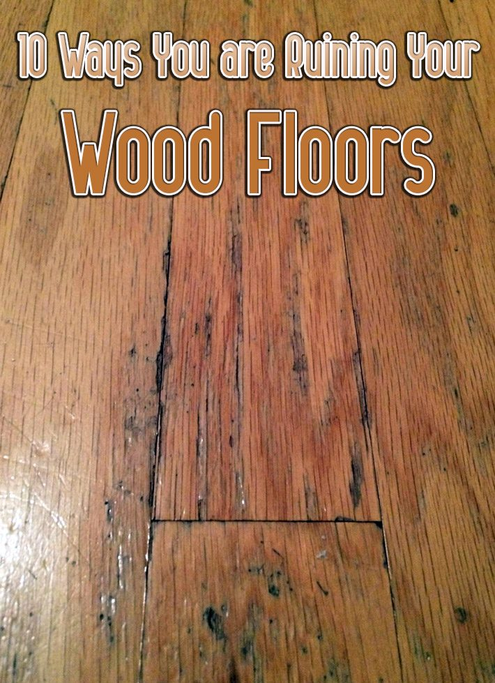 10 Ways You are Ruining Your Wood Floors